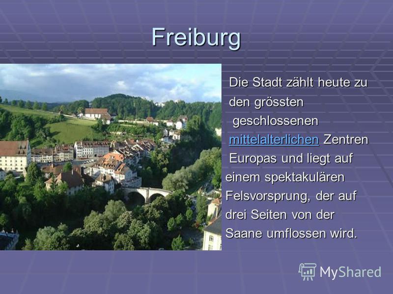 Freiburg Die Stadt zählt heute zu Die Stadt zählt heute zu den grössten den grössten geschlossenen geschlossenen mittelalterlichen Zentren mittelalterlichen Zentrenmittelalterlichen Europas und liegt auf Europas und liegt auf einem spektakulären eine