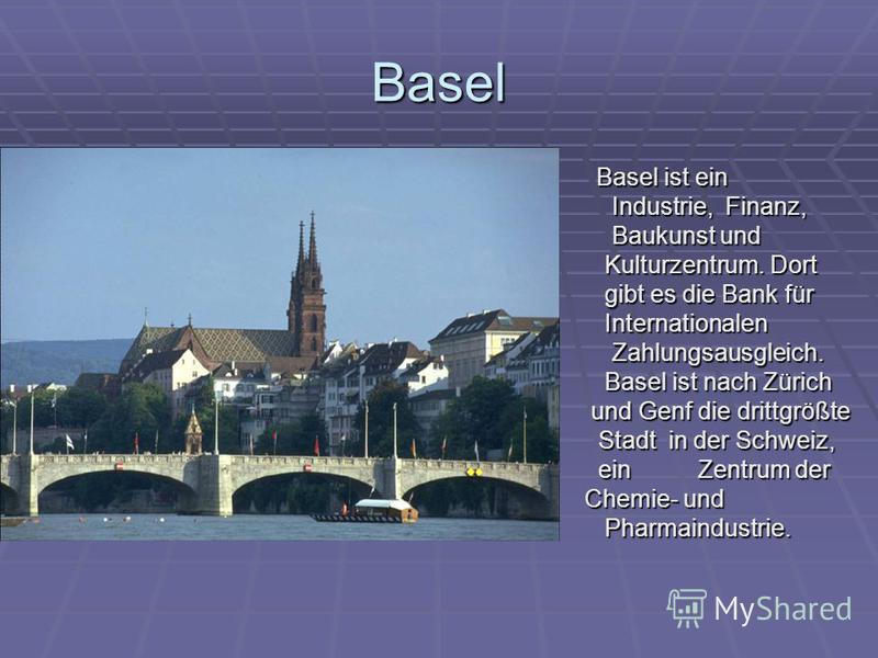 Basel Basel ist ein Basel ist ein Industrie, Finanz, Industrie, Finanz, Baukunst und Baukunst und Kulturzentrum. Dort Kulturzentrum. Dort gibt es die Bank für gibt es die Bank für Internationalen Internationalen Zahlungsausgleich. Zahlungsausgleich.