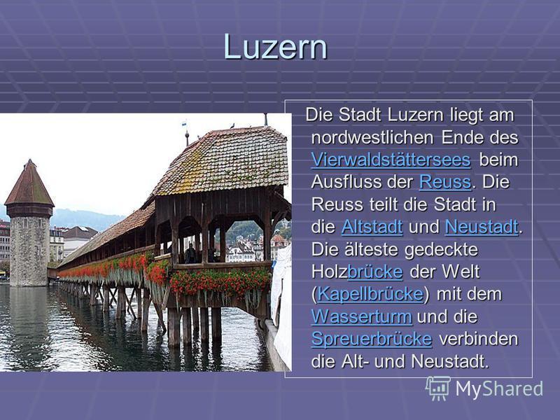 Luzern Die Stadt Luzern liegt am nordwestlichen Ende des Vierwaldstättersees beim Ausfluss der Reuss. Die Reuss teilt die Stadt in die Altstadt und Neustadt. Die älteste gedeckte Holzbrücke der Welt (Kapellbrücke) mit dem Wasserturm und die Spreuerbr