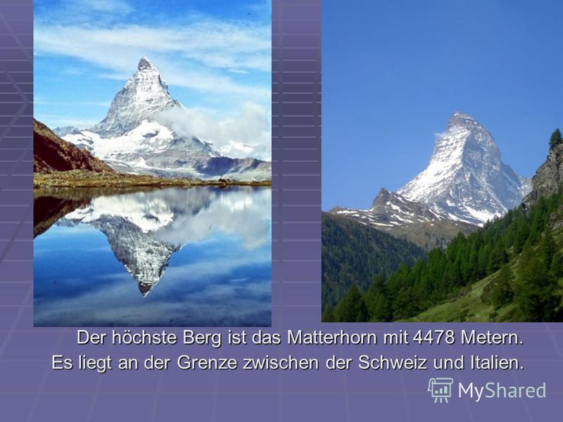 Der höchste Berg ist das Matterhorn mit 4478 Metern. Der höchste Berg ist das Matterhorn mit 4478 Metern. Es liegt an der Grenze zwischen der Schweiz und Italien. Es liegt an der Grenze zwischen der Schweiz und Italien.