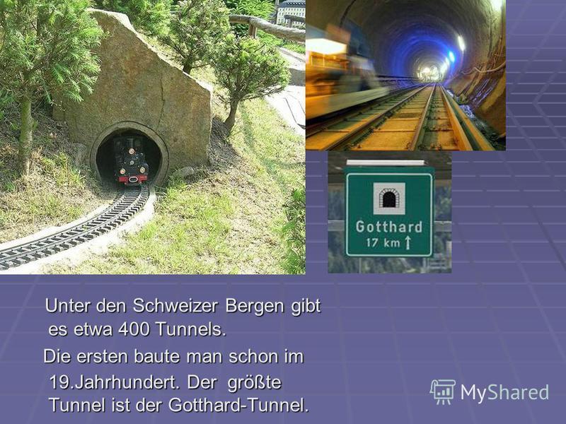 Unter den Schweizer Bergen gibt es etwa 400 Tunnels. Unter den Schweizer Bergen gibt es etwa 400 Tunnels. Die ersten baute man schon im 19.Jahrhundert. Der größte Tunnel ist der Gotthard-Tunnel. Die ersten baute man schon im 19.Jahrhundert. Der größt