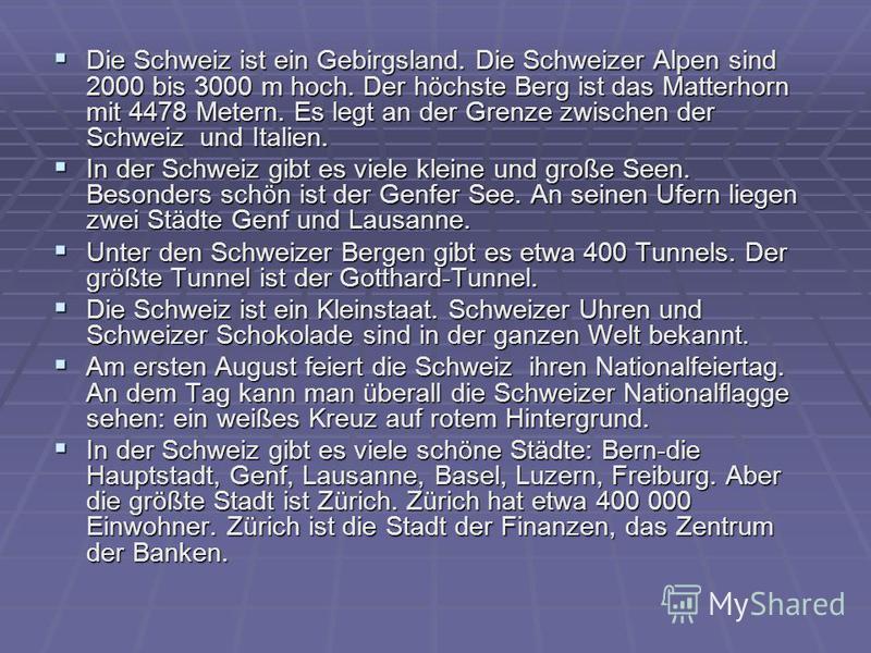 Die Schweiz ist ein Gebirgsland. Die Schweizer Alpen sind 2000 bis 3000 m hoch. Der höchste Berg ist das Matterhorn mit 4478 Metern. Es legt an der Grenze zwischen der Schweiz und Italien. Die Schweiz ist ein Gebirgsland. Die Schweizer Alpen sind 200