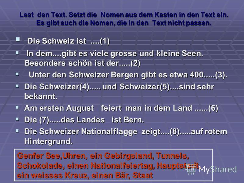 Lest den Text. Setzt die Nomen aus dem Kasten in den Text ein. Es gibt auch die Nomen, die in den Text nicht passen. Die Schweiz ist....(1) Die Schweiz ist....(1) In dem....gibt es viele grosse und kleine Seen. Besonders schön ist der.....(2) In dem.