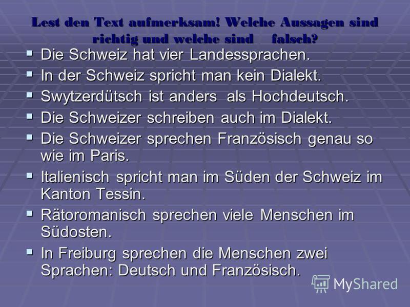 Lest den Text aufmerksam! Welche Aussagen sind richtig und welche sind falsch? Die Schweiz hat vier Landessprachen. Die Schweiz hat vier Landessprachen. In der Schweiz spricht man kein Dialekt. In der Schweiz spricht man kein Dialekt. Swytzerdütsch i