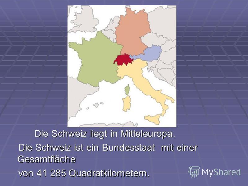 Die Schweiz liegt in Mitteleuropa. Die Schweiz liegt in Mitteleuropa. Die Schweiz ist ein Bundesstaat mit einer Gesamtfläche Die Schweiz ist ein Bundesstaat mit einer Gesamtfläche von 41 285 Quadratkilometern. von 41 285 Quadratkilometern.