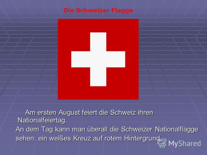 Am ersten August feiert die Schweiz ihren Nationalfeiertag. Am ersten August feiert die Schweiz ihren Nationalfeiertag. An dem Tag kann man überall die Schweizer Nationalflagge An dem Tag kann man überall die Schweizer Nationalflagge sehen: ein weiße