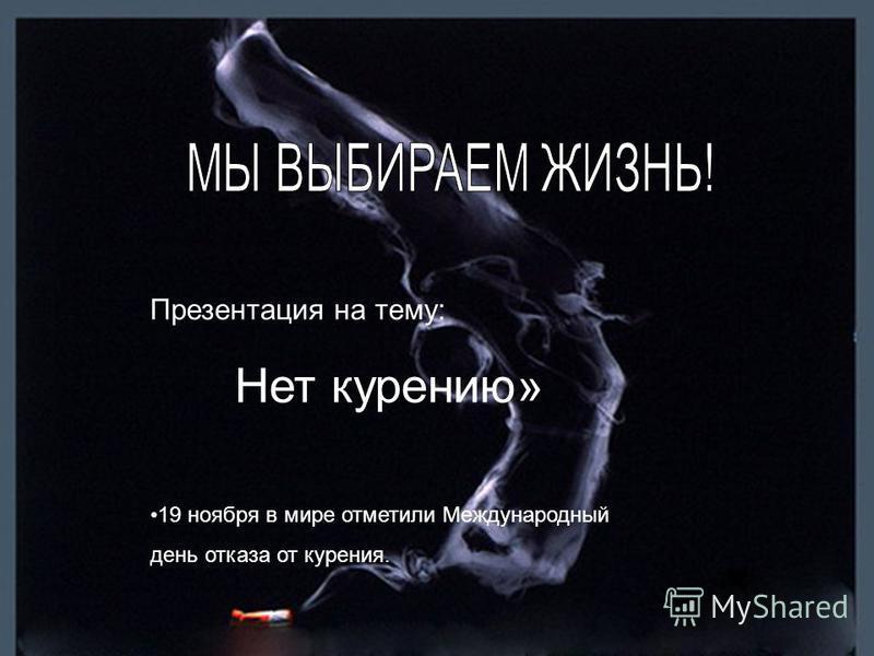 Презентация на тему: Нет курению» 19 ноября в мире отметили Международный день отказа от курения.