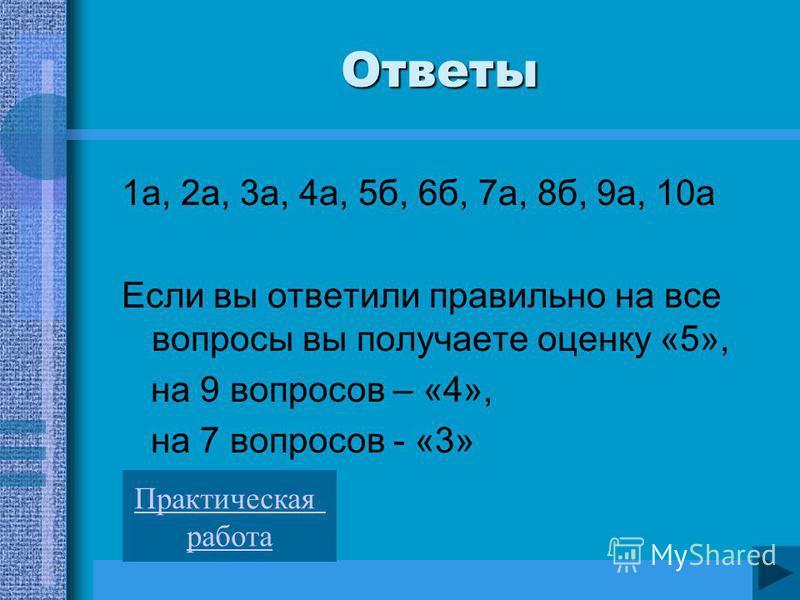 Ответы 1 а, 2 а, 3 а, 4 а, 5 б, 6 б, 7 а, 8 б, 9 а, 10 а Если вы ответили правильно на все вопросы вы получаете оценку «5», на 9 вопросов – «4», на 7 вопросов - «3» Практическая работа