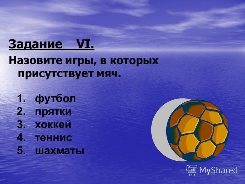 Задание VI. Назовите игры, в которых присутствует мяч. 1. футбол 2. прятки 3. хоккей 4. теннис 5. шахматы