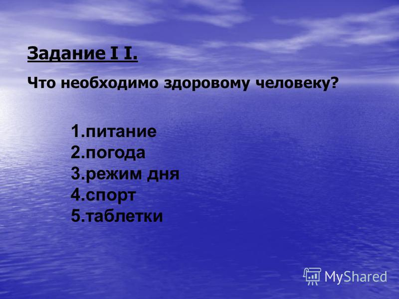 Задание I I. Что необходимо здоровому человеку? 1. питание 2. погода 3. режим дня 4. спорт 5.таблетки