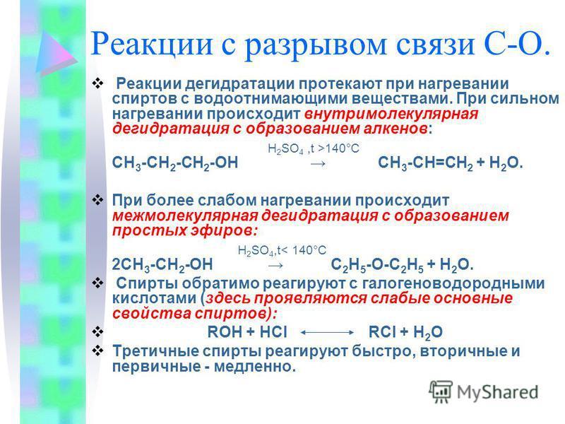 Реакции с разрывом связи С-О. Реакции дегидратации протекают при нагревании спиртов с водоотнимающими веществами. При сильном нагревании происходит внутримолекулярная дегидратация с образованием алкенов: H 2 SO 4,t >140°С СН 3 -СН 2 -СН 2 -ОН СН 3 -С