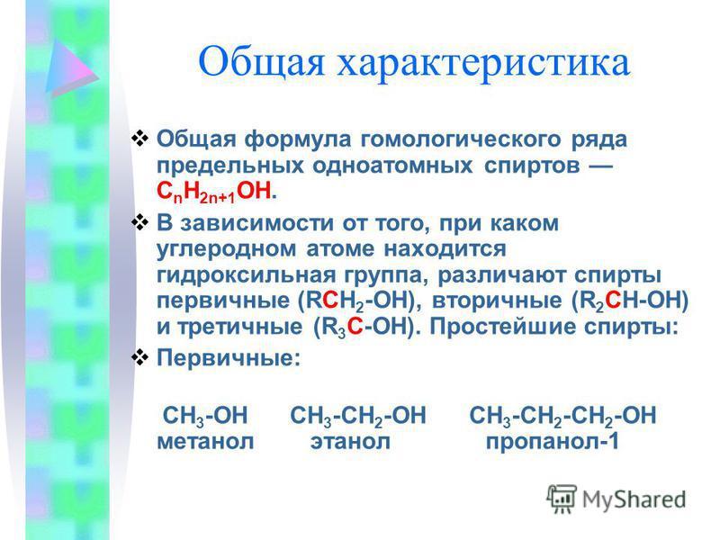 Общая характеристика Общая формула гомологического ряда предельных одноатомных спиртов C n H 2n+1 OH. В зависимости от того, при каком углеродном атоме находится гидроксильная группа, различают спирты первичные (RCH 2 -OH), вторичные (R 2 CH-OH) и тр