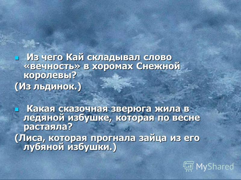 Из чего Кай складывал слово «вечность» в хоромах Снежной королевы? Из чего Кай складывал слово «вечность» в хоромах Снежной королевы? (Из льдинок.) Какая сказочная зверюга жила в ледяной избушке, которая по весне растаяла? Какая сказочная зверюга жил