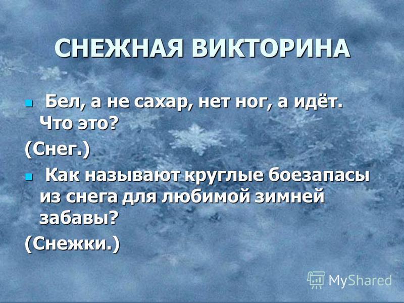 СНЕЖНАЯ ВИКТОРИНА Бел, а не сахар, нет ног, а идёт. Что это? Бел, а не сахар, нет ног, а идёт. Что это?(Снег.) Как называют круглые боезапасы из снега для любимой зимней забавы? Как называют круглые боезапасы из снега для любимой зимней забавы?(Снежк