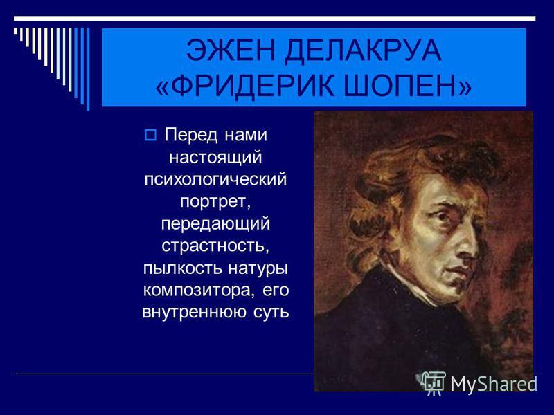 ЭЖЕН ДЕЛАКРУА «ФРИДЕРИК ШОПЕН» Перед нами настоящий психологический портрет, передающий страстность, пылкость натуры композитора, его внутреннюю суть
