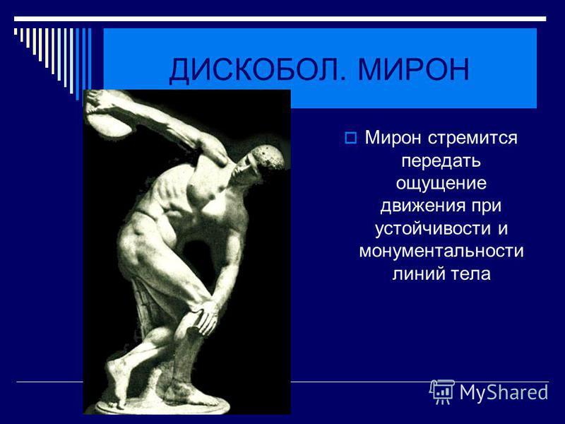 ДИСКОБОЛ. МИРОН Мирон стремится передать ощущение движения при устойчивости и монументальности линий тела