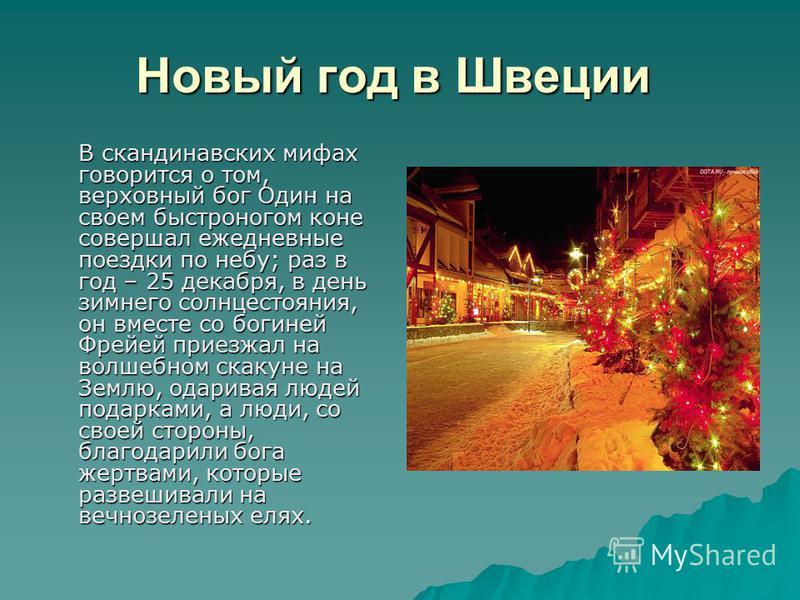 Новый год в Швеции Новый год в Швеции В скандинавских мифах говорится о том, верховный бог Один на своем быстроногом коне совершал ежедневные поездки по небу; раз в год – 25 декабря, в день зимнего солнцестояния, он вместе со богиней Фрейей приезжал