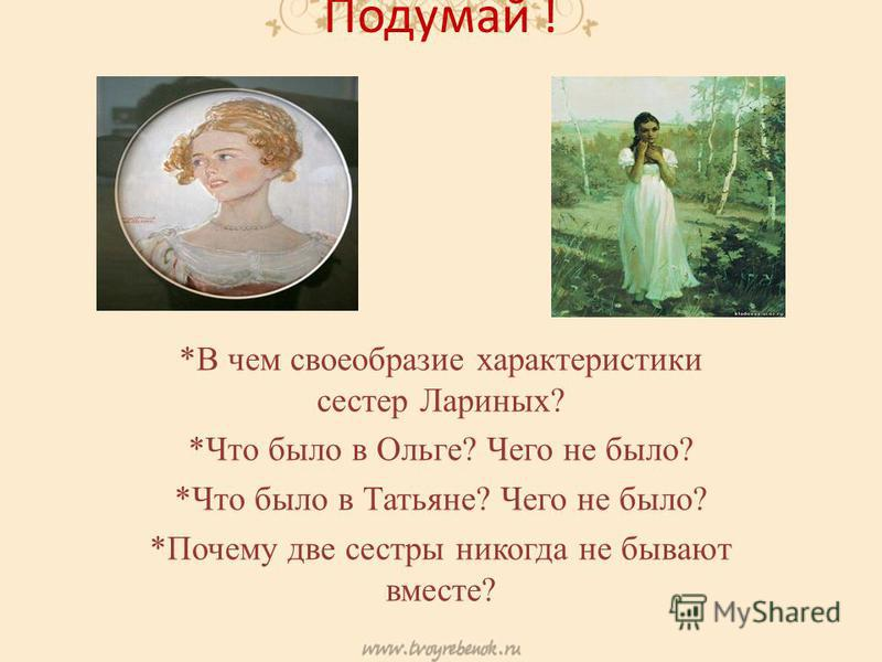 Подумай ! *В чем своеобразие характеристики сестер Лариных? *Что было в Ольге? Чего не было? *Что было в Татьяне? Чего не было? *Почему две сестры никогда не бывают вместе?