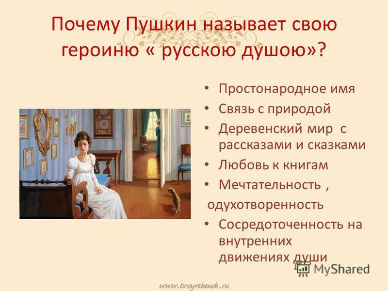Почему Пушкин называет свою героиню « русскою душою»? Простонародное имя Связь с природой Деревенский мир с рассказами и сказками Любовь к книгам Мечтательность, одухотворенность Сосредоточенность на внутренних движениях души