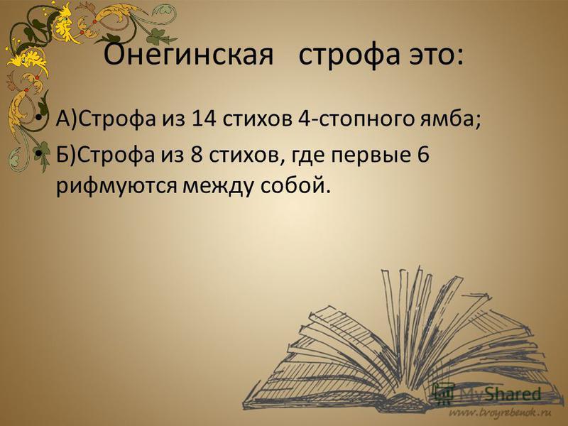 Онегинская строфа это: А)Строфа из 14 стихов 4-стопного ямба; Б)Строфа из 8 стихов, где первые 6 рифмуются между собой.
