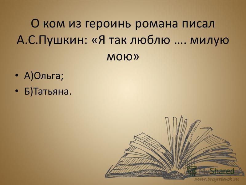 О ком из героинь романа писал А.С.Пушкин: «Я так люблю …. милую мою» А)Ольга; Б)Татьяна.