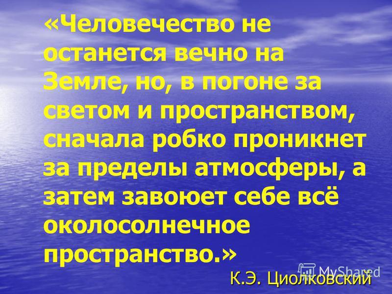 К.Э. Циолковский «Человечество не останется вечно на Земле, но, в погоне за светом и пространством, сначала робко проникнет за пределы атмосферы, а затем завоюет себе всё околосолнечное пространство.» К.Э. Циолковский