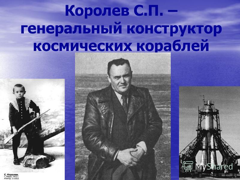 Королев С.П. – генеральный конструктор космических кораблей