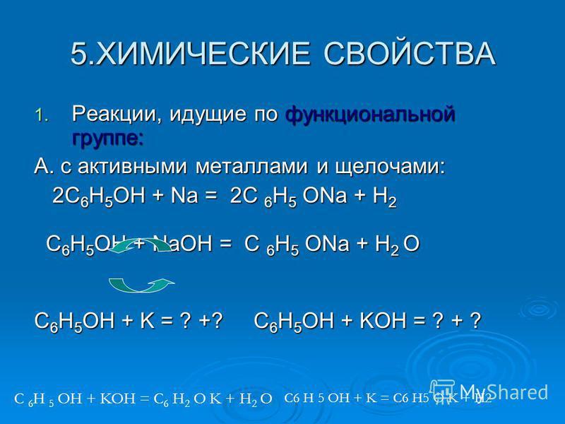 5. ХИМИЧЕСКИЕ СВОЙСТВА 1. Р еакции, идущие по функциональной группе: А. с активными металлами и щелочами: 2C6H5OH + Na = 2C 6H5 ONa + H2 C6H5OH + NaOH = C 6H5 ONa + H2 O C6H5OH + K = ? +? C6H5OH + KOH = ? + ? C 6 H 5 OH + KOH = C 6 H 2 O K + H 2 O C6