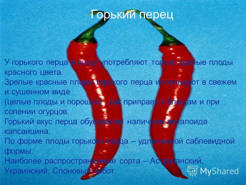 У горького перца в пищу употребляют только зрелые плоды красного цвета. Зрелые красные плоды горького перца используют в свежем и сушенном виде (целые плоды и порошок), как приправу к блюдам и при солении огурцов. Горький вкус перца обусловлен наличи