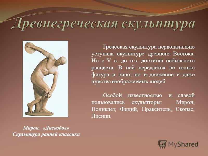 Греческая скульптура первоначально уступала скульптуре древнего Востока. Но с V в. до н.э. достигла небывалого расцвета. В ней передаётся не только фигура и лицо, но и движение и даже чувства изображаемых людей. Особой известностью и славой пользовал