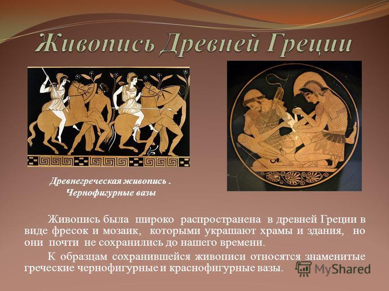 Живопись была широко распространена в древней Греции в виде фресок и мозаик, которыми украшают храмы и здания, но они почти не сохранились до нашего времени. К образцам сохранившейся живописи относятся знаменитые греческие чернофигурные и краснофигур