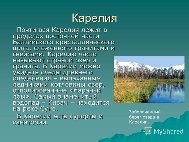 Карелия Почти вся Карелия лежит в пределах восточной части Балтийского кристаллического щита, сложенного гранитами и гнейсами. Карелию часто называют страной озер и гранита. В Карелии можно увидеть следы древнего оледенения – выпаханные ледниками кот