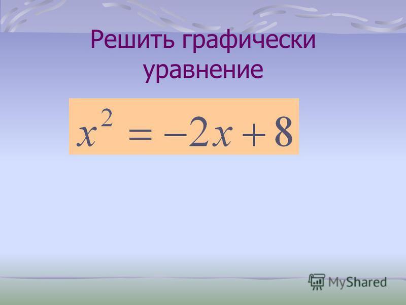 Как решить уравнение? Построить график квадратичной функции и абсциссы точек пересечения параболы с осью x будут являться корнями уравнения. Выполнить преобразование уравнения, рассмотреть функции, построить графики этих функций, установить точки пер