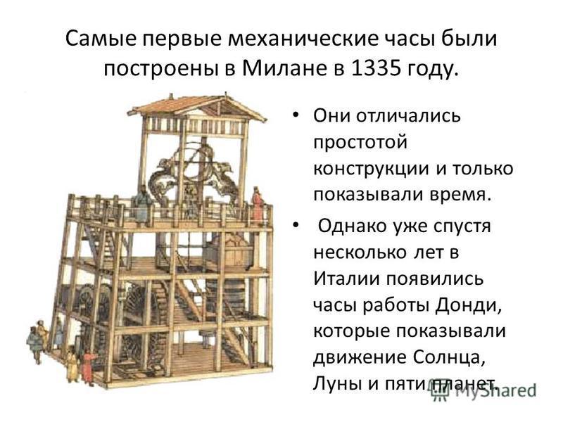 Самые первые механические часы были построены в Милане в 1335 году. Они отличались простотой конструкции и только показывали время. Однако уже спустя несколько лет в Италии появились часы работы Донди, которые показывали движение Солнца, Луны и пяти
