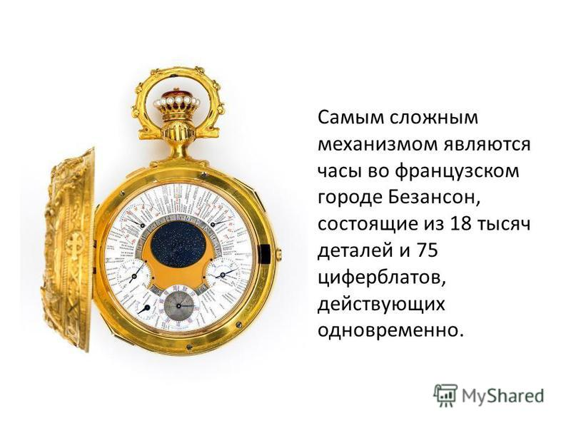 Самым сложным механизмом являются часы во французском городе Безансон, состоящие из 18 тысяч деталей и 75 циферблатов, действующих одновременно.