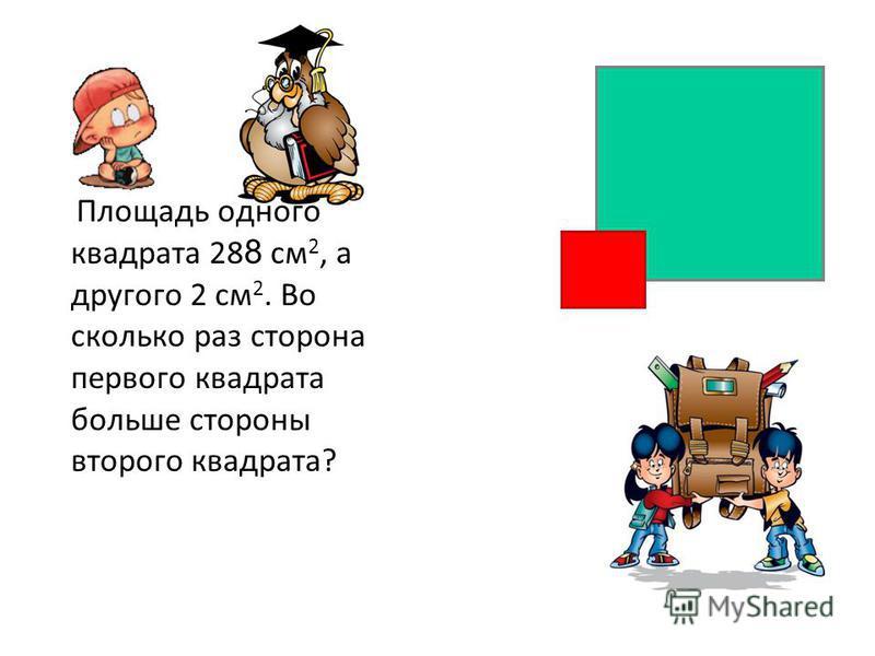Площадь одного квадрата 28 8 см 2, а другого 2 см 2. Во сколько раз сторона первого квадрата больше стороны второго квадрата?