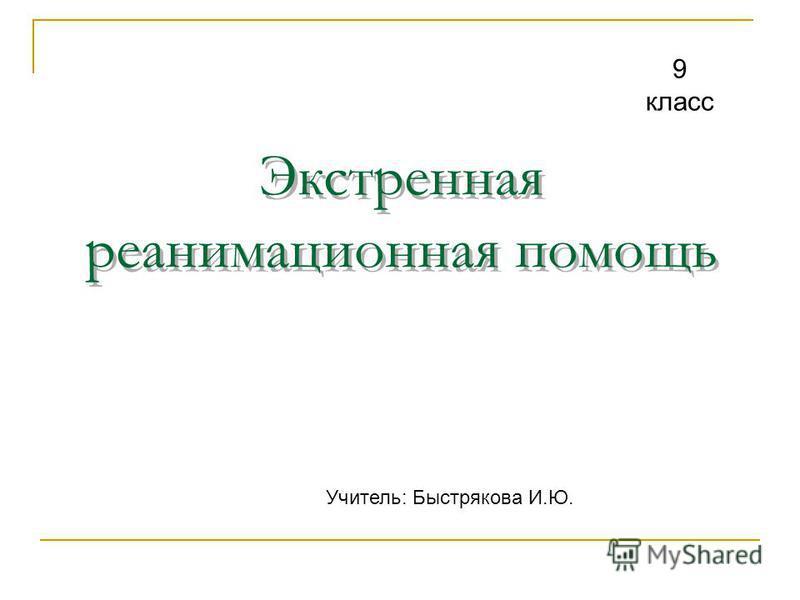 Экстренная реанимационная помощь 9 класс Учитель: Быстрякова И.Ю.