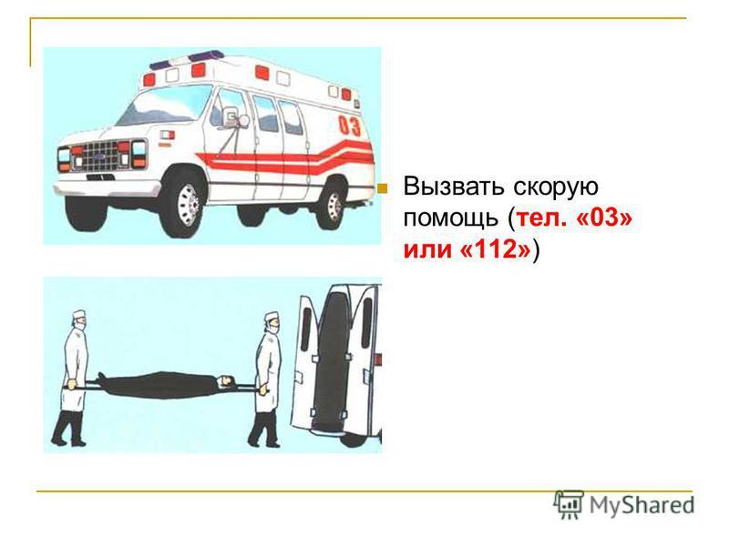 Вызвать скорую помощь (тел. «03» или «112»)