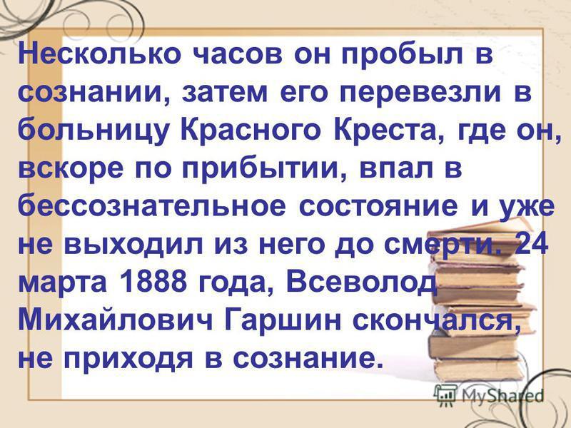 Несколько часов он пробыл в сознании, затем его перевезли в больницу Красного Креста, где он, вскоре по прибытии, впал в бессознательное состояние и уже не выходил из него до смерти. 24 марта 1888 года, Всеволод Михайлович Гаршин скончался, не приход