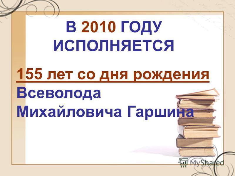 В 2010 ГОДУ ИСПОЛНЯЕТСЯ 155 лет со дня рождения Всеволода Михайловича Гаршина
