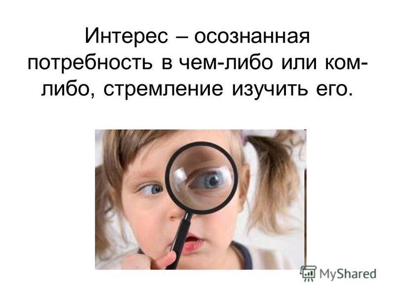 Интерес – осознанная потребность в чем-либо или ком- либо, стремление изучить его.