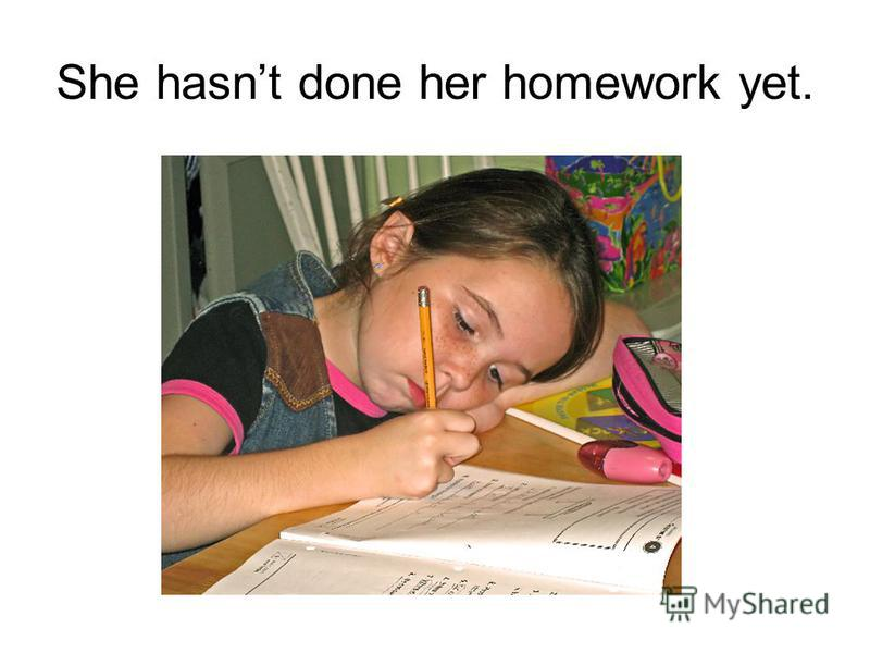 She hasnt done her homework yet.