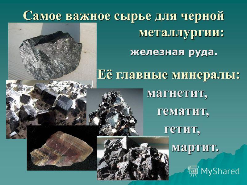 Самое важное сырье для черной металлургии: железная руда. Её главные минералы: магнетит, гематит, гематит, гетит, гетит,мартит.