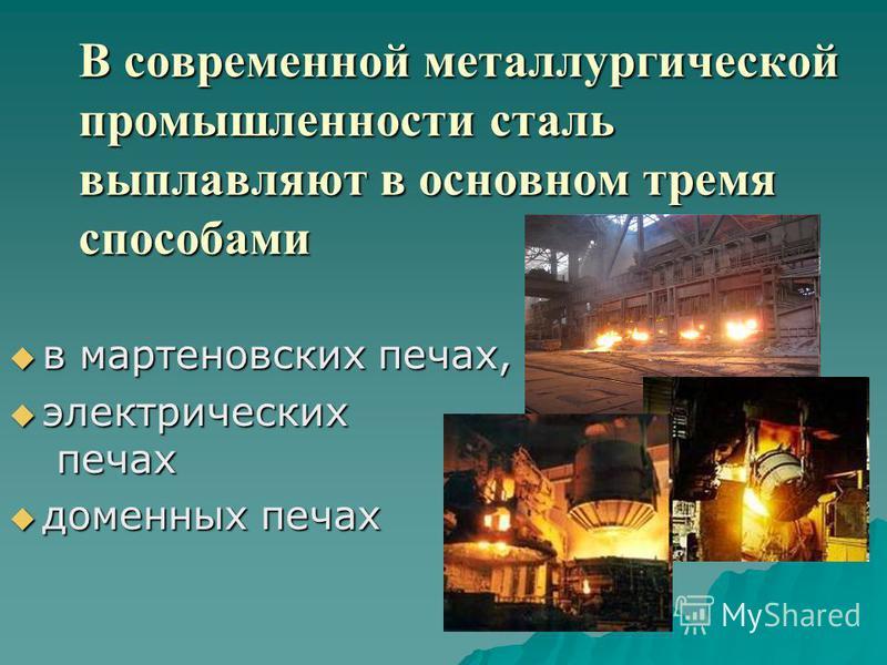 В современной металлургической промышленности сталь выплавляют в основном тремя способами в мартеновских печах, в мартеновских печах, электрических печах электрических печах доменных печах доменных печах