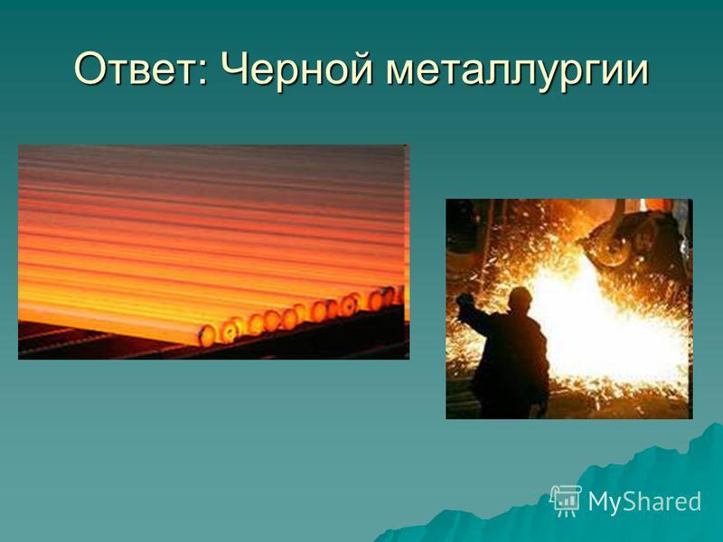 Ответ: Черной металлургии