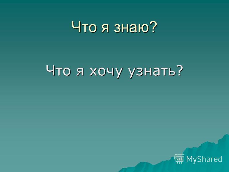 Что я знаю? Что я хочу узнать?