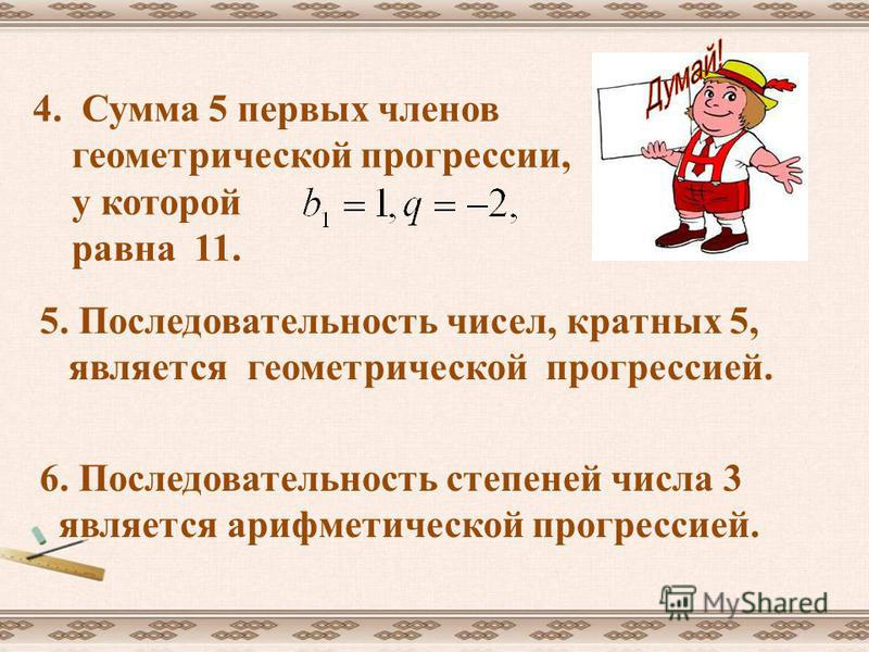 4. Сумма 5 первых членов геометрической прогрессии, у которой равна 11. 5. Последовательность чисел, кратных 5, является геометрической прогрессией. 6. Последовательность степеней числа 3 является арифметической прогрессией.