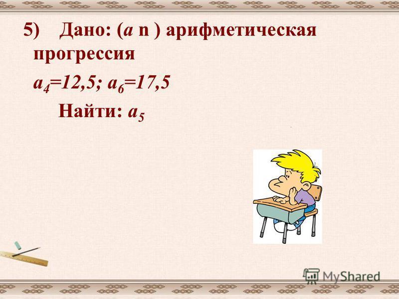 5) Дано: (а n ) арифметическая прогрессия а 4 =12,5; а 6 =17,5 Найти: а 5