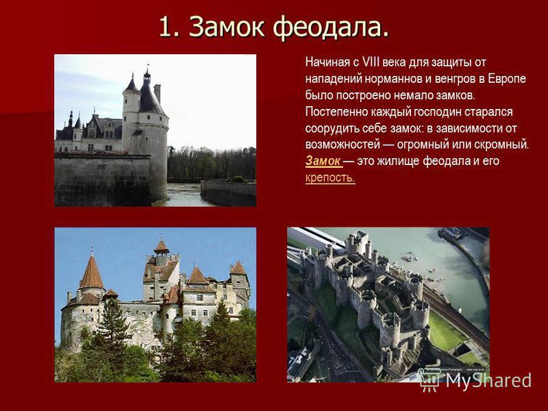 1. Замок феодала. Начиная с VIII века для защиты от нападений норманнов и венгров в Европе было построено немало замков. Постепенно каждый господин старался соорудить себе замок: в зависимости от возможностей огромный или скромный. Замок это жилище ф