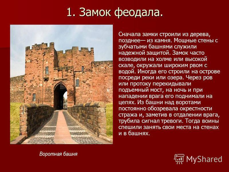 1. Замок феодала. Сначала замки строили из дерева, позднее из камня. Мощные стены с зубчатыми башнями служили надежной защитой. Замок часто возводили на холме или высокой скале, окружали широким рвом с водой. Иногда его строили на острове посреди рек